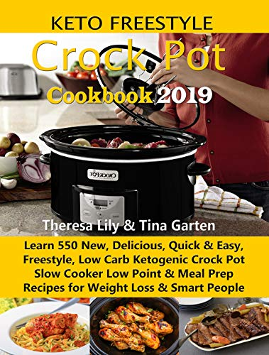 Keto Freestyle Crock Pot Cookbook 2019: Learn 550 New, Delicious, Quick & Easy, Freestyle, Low Carb Ketogenic Crock Pot Slow Cooker Low Point & Meal Prep Recipes for Weight Loss & Smart People by Theresa Lily, Tina Garten