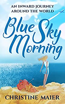 Blue Sky Morning: An Inward Journey Around The World by [Maier, Christine]