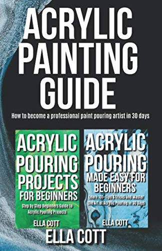 ACRYLIC PAINTING GUIDE: How to Become A Professional Acrylic Paint Pouring Artist in 30 Days (Acrylic pouring)