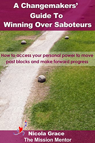 A Changemakers Guide To Winning Over Saboteurs: How to access your personal power to move past blocks and make forward progress