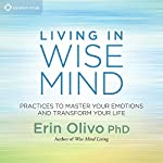 Living in Wise Mind: Practices to Master Your Emotions and Transform Your Life | Erin Olivo PhD