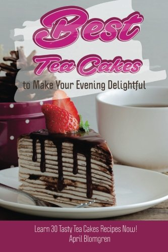 Best Tea Cakes to Make Your Evening Delightful: Learn 30 Tasty Tea Cakes Recipes Now! by April Blomgren