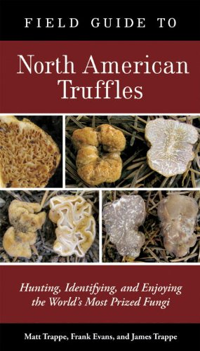Field Guide to North American Truffles: Hunting, Identifying, and Enjoying the World's Most Prized Fungi by [Trappe, Matt, Evans, Frank, Trappe, James M.]