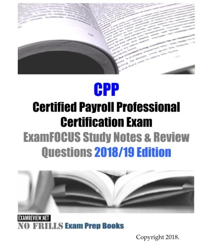 CPP Certified Payroll Professional Certification Exam ExamFOCUS Study Notes & Review Questions 2018/19 Edition