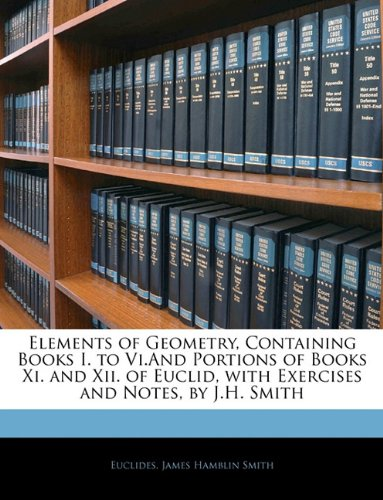 Elements of Geometry, Containing Books I. to Vi.And Portions of Books Xi. and Xii. of Euclid, with Exercises and Notes,