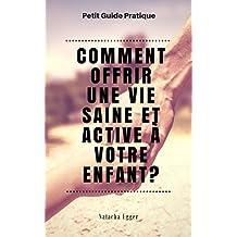 Petit Guide Pratique - COMMENT OFFRIR UNE VIE SAINE ET ACTIVE A VOTRE ENFANT? (French Edition)