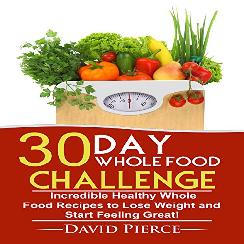 30-Day Whole Food Challenge: Incredible Healthy Whole Food Recipes to Lose Weight and Start Feeling Great!, Book 1 by David Pierce