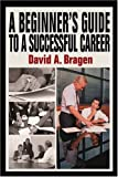 A Beginner's Guide to a Successful Career, David Bragen, 0595315399