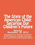 The State of the American Child: Securing Our Children's Future, Labor, and Pensions United States Senate, Education Subcommittee on Children and Families of the Committee on Health, Education, Labor, and Pensions United States Senate, 1484831608