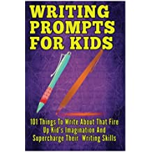 Writing Prompts For Kids: 101 Things To Write About That Fire Up Kid's Imagination And Supercharge Their  Writing Skills - Journal Writing For Kids (Kids Journal Writing) (Volume 1)