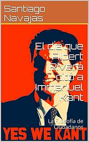 El día que Albert Rivera citó a Immanuel Kant. La Filosofía de Ciudadanos