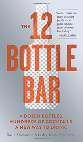 The 12 Bottle Bar: A Dozen Bottles. Hundreds of Cocktails. A New Way to Drink. by David Solmonson, Lesley Jacobs Solmonson