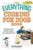 The Everything Cooking for Dogs Book: 100 Quick and Easy Healthy Recipes Your Dog Will Bark for