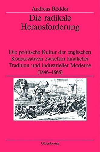 Die Radikale Herausforderung: Die Politische Kultur Der Englischen Konservativen Zwischen Landlicher Tradition Und Industrieller Moderne (1846-1868)