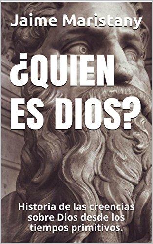 ¿QUIEN ES DIOS?: Historia de las creencias sobre Dios desde los tiempos primitivos
