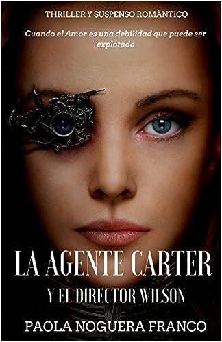 La Agente Carter y el Director Wilson: Cuando el Amor es una Debilidad que puede ser explotada: Amazon.es: Paola Noguera Franco, Caro Blanca: Libros