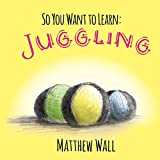 So You Want to Learn: Juggling (learn to juggle)
