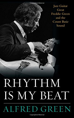 Rhythm Is My Beat: Jazz Guitar Great Freddie Green and the Count Basie Sound (Studies in Jazz)