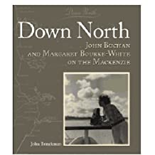 DOWN NORTH On the Mackenzie with John Buchan and Margaret Bourke-White