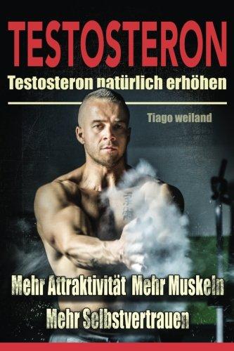 Testosteron: Testosteronspiegel natürlich erhöhen für mehr Attraktivität, mehr Muskeln und mehr Selbstvertrauen