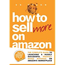 How To Sell More On Amazon: THE Guide to Launching and Growing Your Successful Business on Amazon: For beginners through to experienced sellers alike