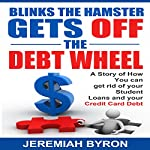 Blinks the Hamster Gets Off the Debt Wheel: A Story of How You Can Get Rid of Your Student Loans and Your Credit Card Debt | Jeremiah Byron