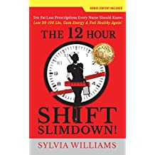 The 12 Hour Shift Slimdown: Ten Fat Loss Prescriptions Every Nurse Should Know