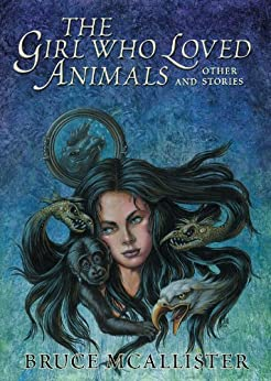 The Girl Who Loved Animals and Other Stories by [McAllister, Bruce]