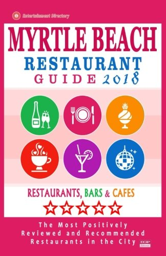 Myrtle Beach Restaurant Guide 2018: Best Rated Restaurants in Myrtle Beach, South Carolina - 500 Restaurants, Bars and Cafés recommended for Visitors, 2018