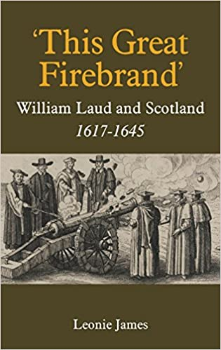 This Great Firebrand: William Laud and Scotland, 1617-1645 (Studies in Modern British Religious History)