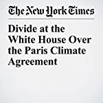 Divide at the White House Over the Paris Climate Agreement | Coral Davenport