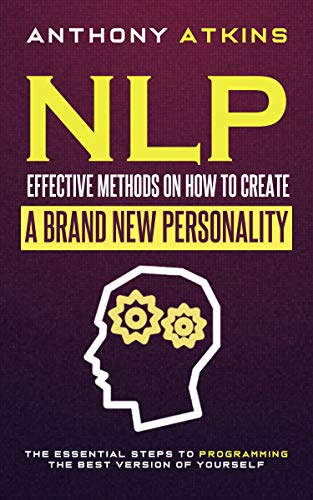 NLP Effective Methods On How To Create A Brand New Personality: The Essential Steps To Programming  The Best Version Of Yourself por Anthony Atkins