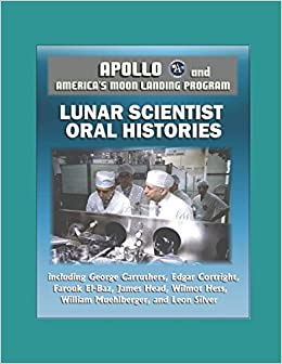 Apollo and Americas Moon Landing Program: Lunar Scientist Oral Histories, including George Carruthers, Edgar Cortright, Farouk El-Baz, James Head, ...