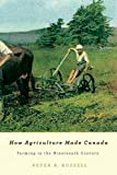 How Agriculture Made Canada : Farming in the Nineteenth Century, Russell, Peter A., 0773540652