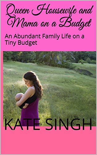 Queen Housewife and Mama on a Budget: An Abundant Family Life on a Tiny Budget by [Singh, Kate]