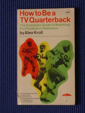 How to be a TV quarterback;: The complete guide to watching pro football on television (A How To Quarterback Be)