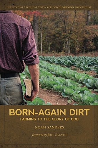 Born-Again Dirt: Farming to the Glory of God by [Sanders, Noah]