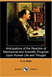 Anticipations of the Reaction of Mechanical and Scientific Progress upon Human Life and Thought, H. G. Wells, 1406584118