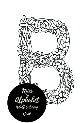 Mini Alphabets Adult Coloring Book: Travel To Go, Small Portable ABC, A-Z Letters. Stress Relieving, Relaxing Coloring Book For Grownups, Men, & Women. Moderate & Intricate One Sided Designs. (Mini Alphabet Books)