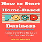 How to Start a Home-Based Food Business: Turn Your Foodie Love into Serious Cash | Sam Kerns