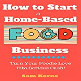 How to Start a Home-Based Food Business: Turn Your Foodie Love into Serious Cash