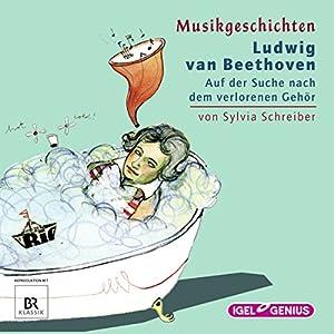 Ludwig van Beethoven: Auf der Suche nach dem verlorenen Gehör (Musikgeschichten) Hörbuch
