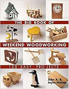 The Big Book Of Weekend Woodworking 150 Easy Projects Big Book Of Series Nelson John Nelson Joyce 9781579906009 Amazon Com Books