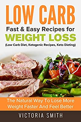 Low Carb: Low Carb Fast & Easy Recipes for Weight Loss: The Natural Way to Lose More Weight Faster and Feel Better (Low Carb Diet, Ketogenic Recipes, Keto Dieting)