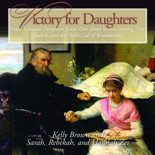 Victory for Daughters (CD): Home Schooled Daughters Speak Out about Virtue and the Noble Call of Womanhood (Fathers and Daughters) ebook