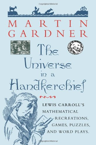 """The Universe in a Handkerchief: """"Lewis Carroll'S Mathematical Recreations, Games, Puzzles, And Word Plays"""""""