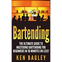 Bartending: The Ultimate Guide to Mastering Bartending for Beginners in 30 Minutes or Less (Bartending - Bartender - How to be a Bartender - Bartender Job - Bartending Books - Bartenders Guide)