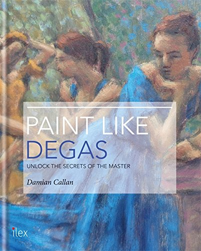 Read Online Paint Like Degas: Unlock the Secrets of the Master of Movement and Colour PDF