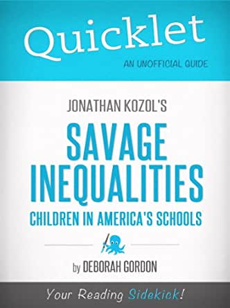 savage inequalities  savage inequalities by jonathan kozol in 1964, the author, jonathan kozol, is a young man who works as a teacher like many others at the time, the grade.