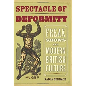 Spectacle of Deformity: Freak Shows and Modern British Culture by Nadja Durbach (2009-10-13)